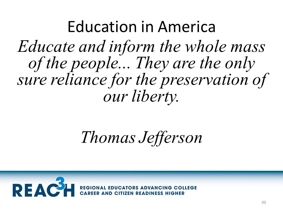 Education in America Educate and inform the whole mass of the people... They are the only sure reliance for the preservation of our liberty. Thomas Je