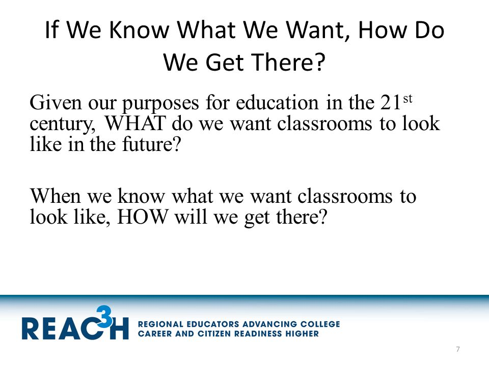 If We Know What We Want, How Do We Get There? Given our purposes for education in the 21 st century, WHAT do we want classrooms to look like in the fu