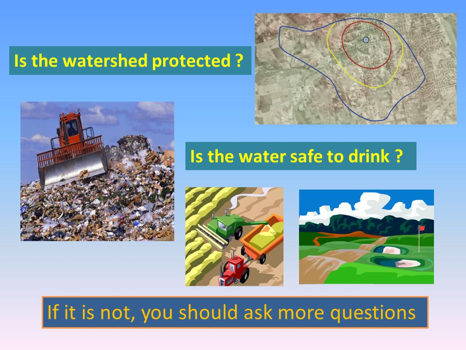 If it is not, you should ask more questions Is the water safe to drink .