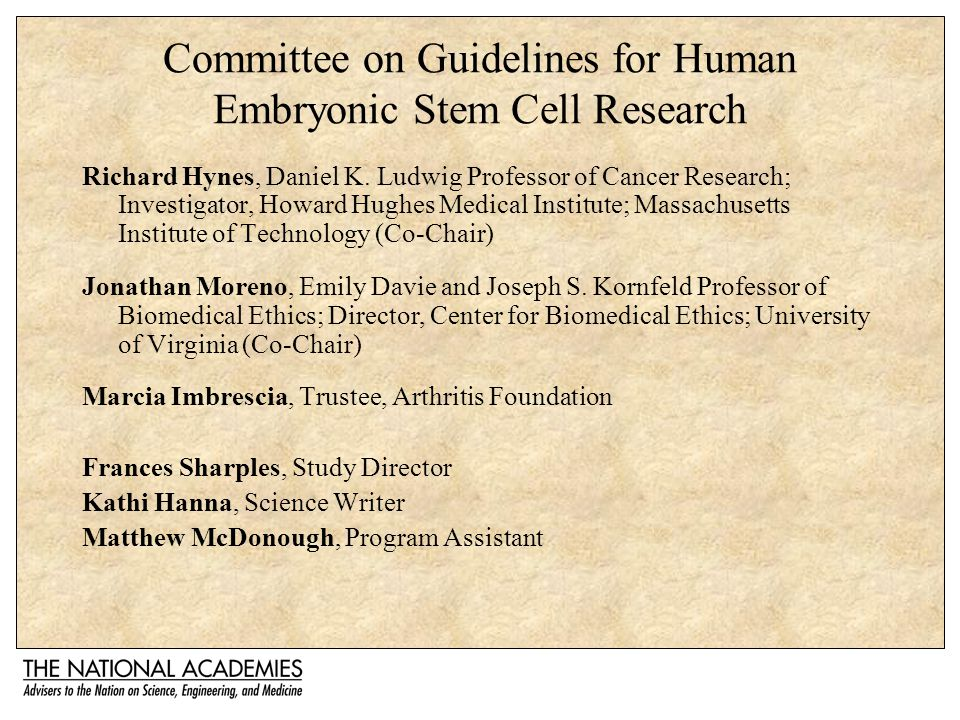 Committee on Guidelines for Human Embryonic Stem Cell Research Richard Hynes, Daniel K. Ludwig Professor of Cancer Research; Investigator, Howard Hugh