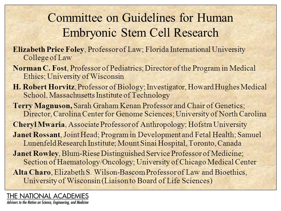 Committee on Guidelines for Human Embryonic Stem Cell Research Elizabeth Price Foley, Professor of Law; Florida International University College of Law Norman C.