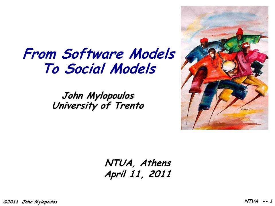  2011 John Mylopoulos NTUA -- 1 From Software Models To Social Models John Mylopoulos University of Trento NTUA, Athens April 11, 2011