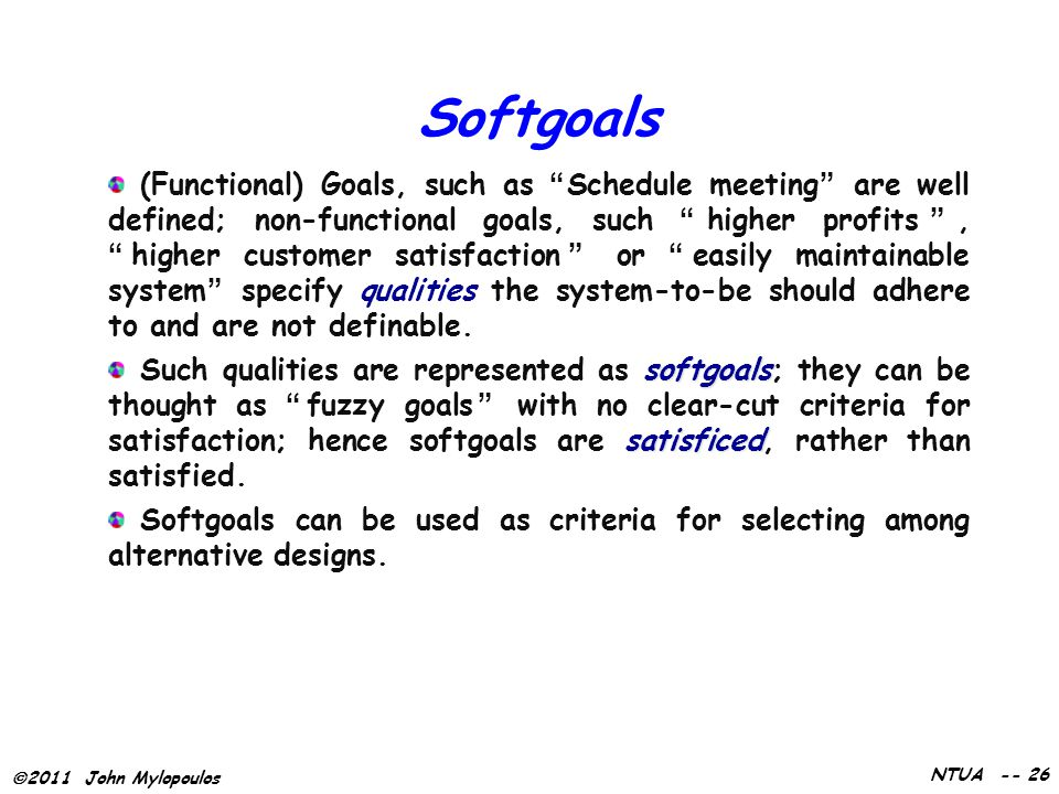 " 2011 John Mylopoulos NTUA -- 26 Softgoals (Functional) Goals, such as ""Schedule meeting"" are well defined; non-functional goals, such ""higher profit"