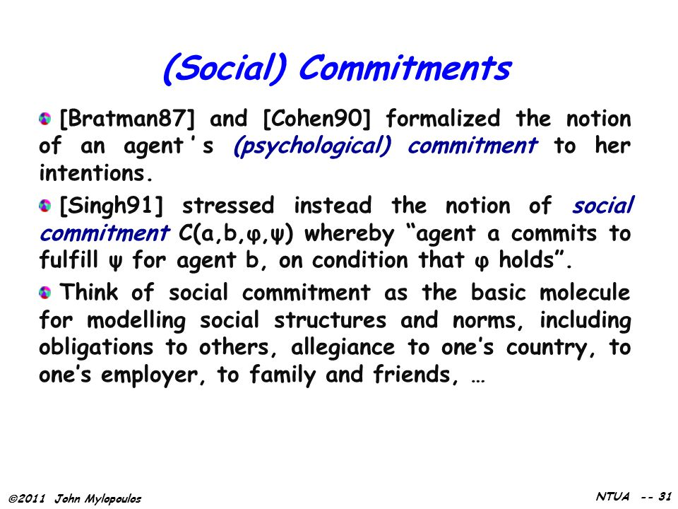  2011 John Mylopoulos NTUA -- 31 (Social) Commitments [Bratman87] and [Cohen90] formalized the notion of an agent's (psychological) commitment to her intentions.