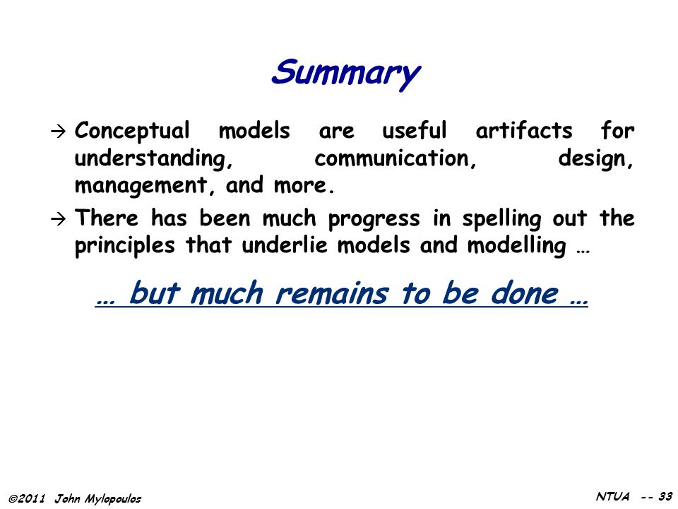  2011 John Mylopoulos NTUA -- 33 Summary  Conceptual models are useful artifacts for understanding, communication, design, management, and more.