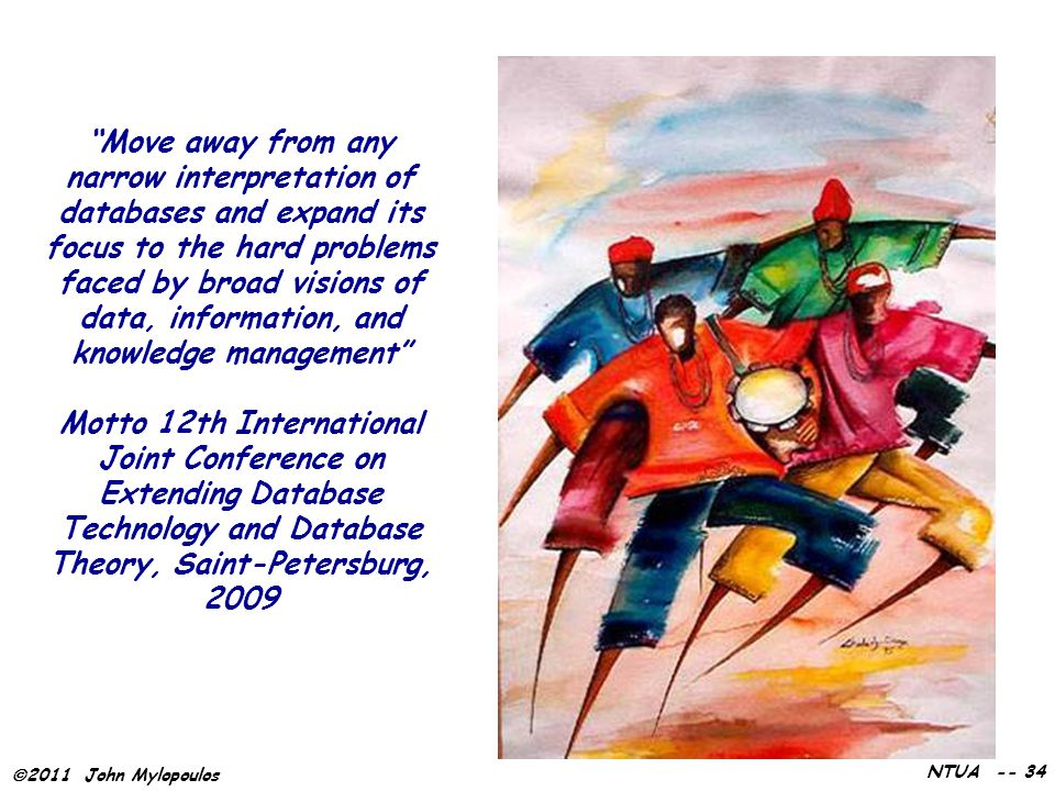 " 2011 John Mylopoulos NTUA -- 34 ""Move away from any narrow interpretation of databases and expand its focus to the hard problems faced by broad visi"