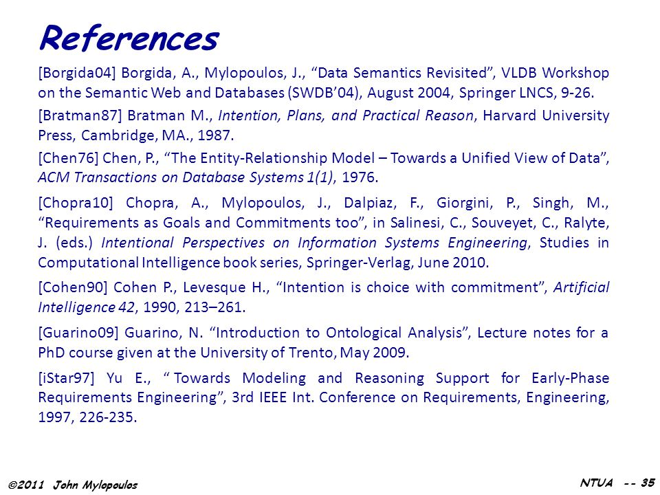  2011 John Mylopoulos NTUA -- 35 [Borgida04] Borgida, A., Mylopoulos, J., Data Semantics Revisited , VLDB Workshop on the Semantic Web and Databases (SWDB'04), August 2004, Springer LNCS, 9-26.