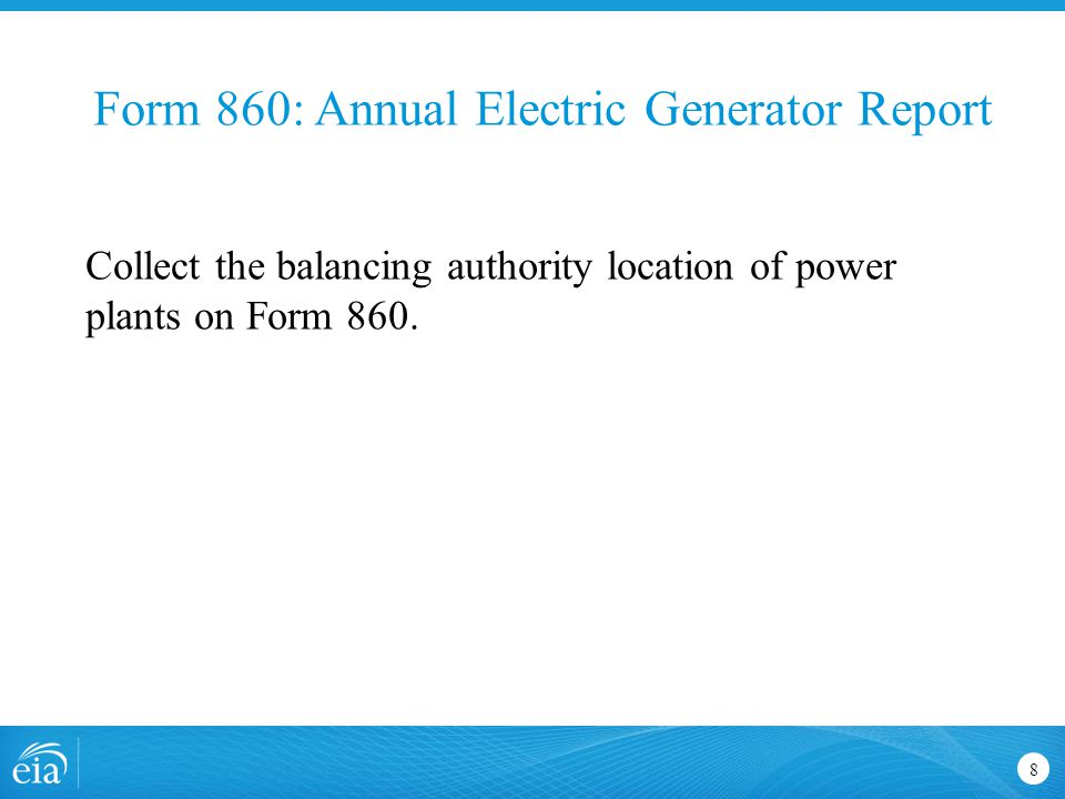 Form 860: Annual Electric Generator Report 8 Collect the balancing authority location of power plants on Form 860.
