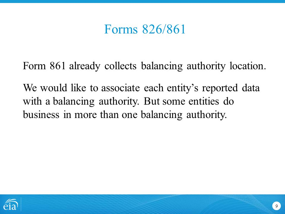 Forms 826/861 9 Form 861 already collects balancing authority location. We would like to associate each entity's reported data with a balancing author