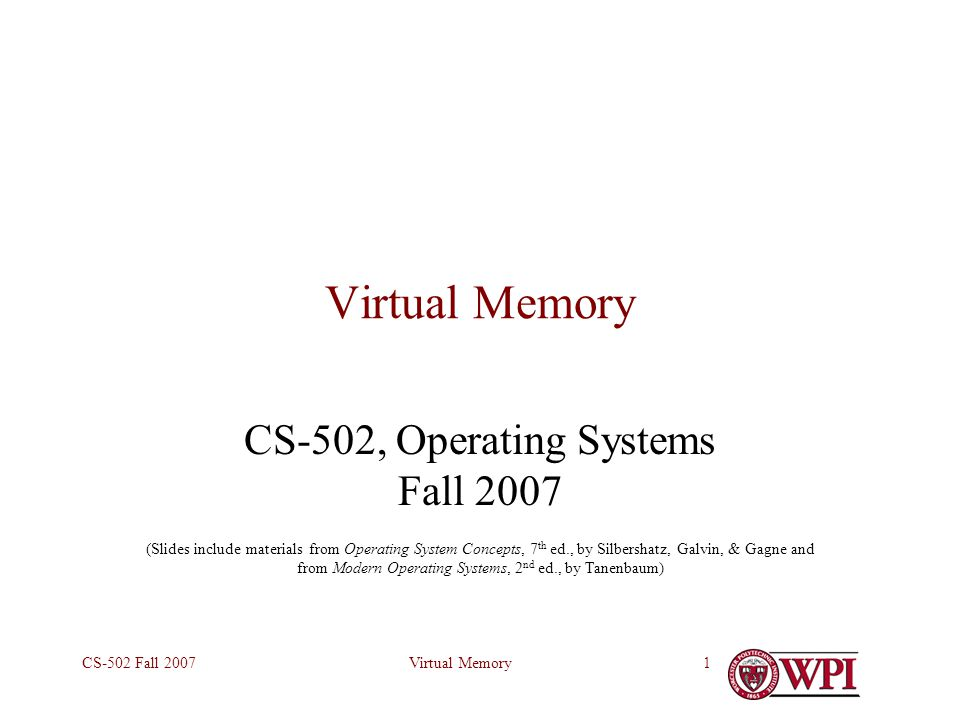 Virtual MemoryCS-502 Fall 20071 Virtual Memory CS-502, Operating Systems Fall 2007 (Slides include materials from Operating System Concepts, 7 th ed., by Silbershatz, Galvin, & Gagne and from Modern Operating Systems, 2 nd ed., by Tanenbaum)