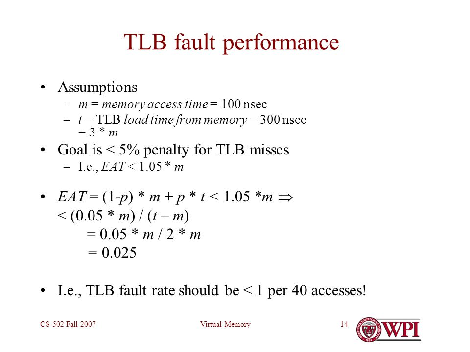 Virtual MemoryCS-502 Fall 200714 TLB fault performance Assumptions –m = memory access time = 100 nsec –t = TLB load time from memory = 300 nsec = 3 *