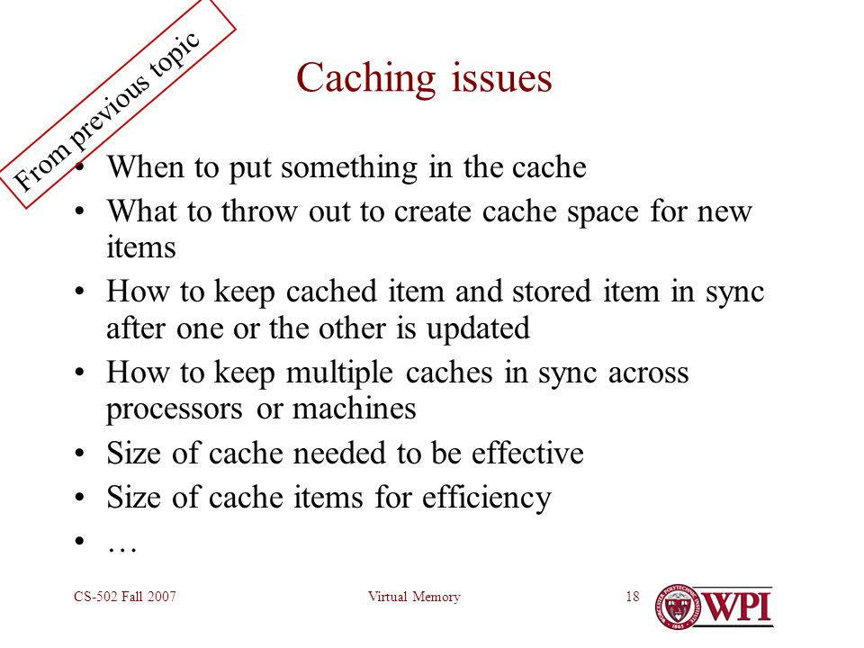 Virtual MemoryCS-502 Fall 200718 Caching issues When to put something in the cache What to throw out to create cache space for new items How to keep cached item and stored item in sync after one or the other is updated How to keep multiple caches in sync across processors or machines Size of cache needed to be effective Size of cache items for efficiency … From previous topic