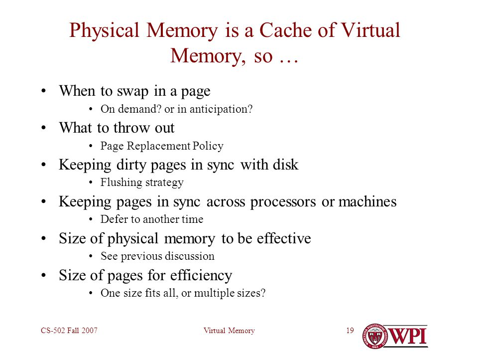Virtual MemoryCS-502 Fall 200719 Physical Memory is a Cache of Virtual Memory, so … When to swap in a page On demand.