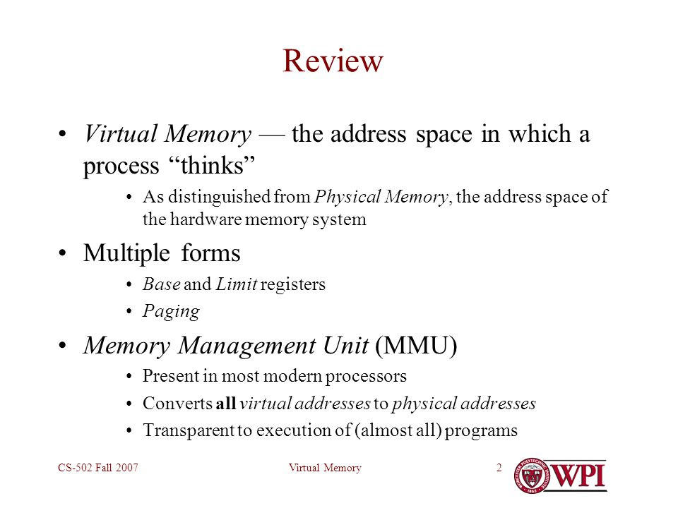 "Virtual MemoryCS-502 Fall 20072 Review Virtual Memory — the address space in which a process ""thinks"" As distinguished from Physical Memory, the addre"