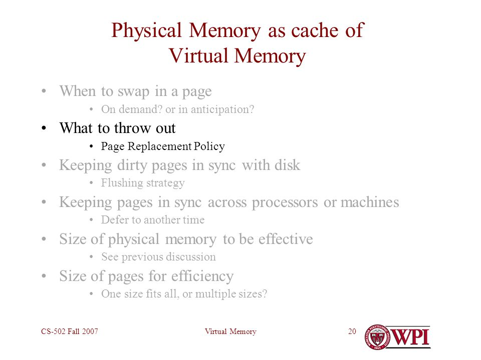 Virtual MemoryCS-502 Fall 200720 Physical Memory as cache of Virtual Memory When to swap in a page On demand.