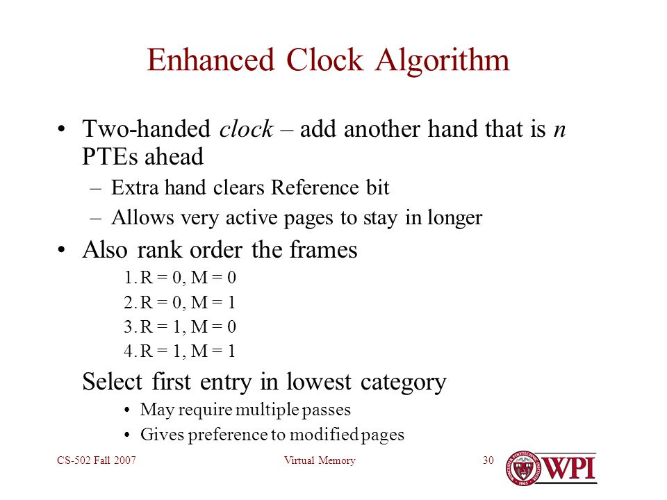 Virtual MemoryCS-502 Fall 200730 Enhanced Clock Algorithm Two-handed clock – add another hand that is n PTEs ahead –Extra hand clears Reference bit –Allows very active pages to stay in longer Also rank order the frames 1.R = 0, M = 0 2.R = 0, M = 1 3.R = 1, M = 0 4.R = 1, M = 1 Select first entry in lowest category May require multiple passes Gives preference to modified pages