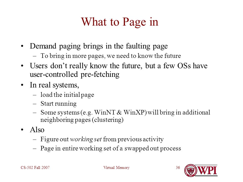 Virtual MemoryCS-502 Fall 200736 What to Page in Demand paging brings in the faulting page –To bring in more pages, we need to know the future Users don't really know the future, but a few OSs have user-controlled pre-fetching In real systems, –load the initial page –Start running –Some systems (e.g.