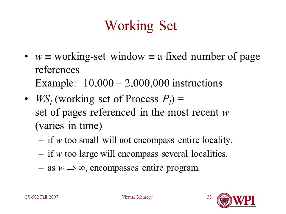 Virtual MemoryCS-502 Fall 200738 Working Set w  working-set window  a fixed number of page references Example: 10,000 – 2,000,000 instructions WS i (working set of Process P i ) = set of pages referenced in the most recent w (varies in time) –if w too small will not encompass entire locality.