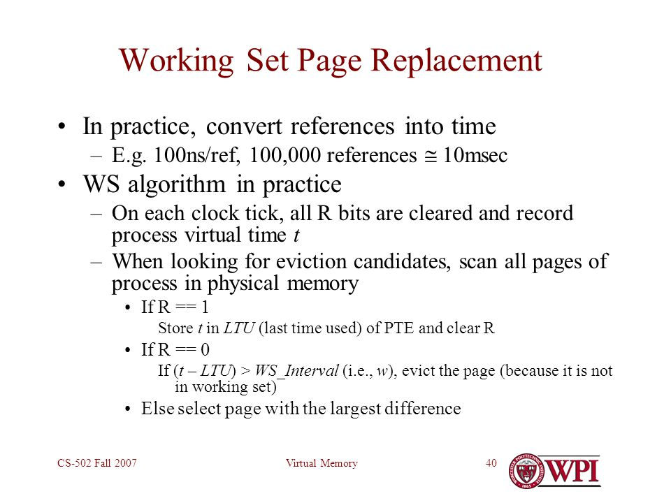 Virtual MemoryCS-502 Fall 200740 Working Set Page Replacement In practice, convert references into time –E.g.