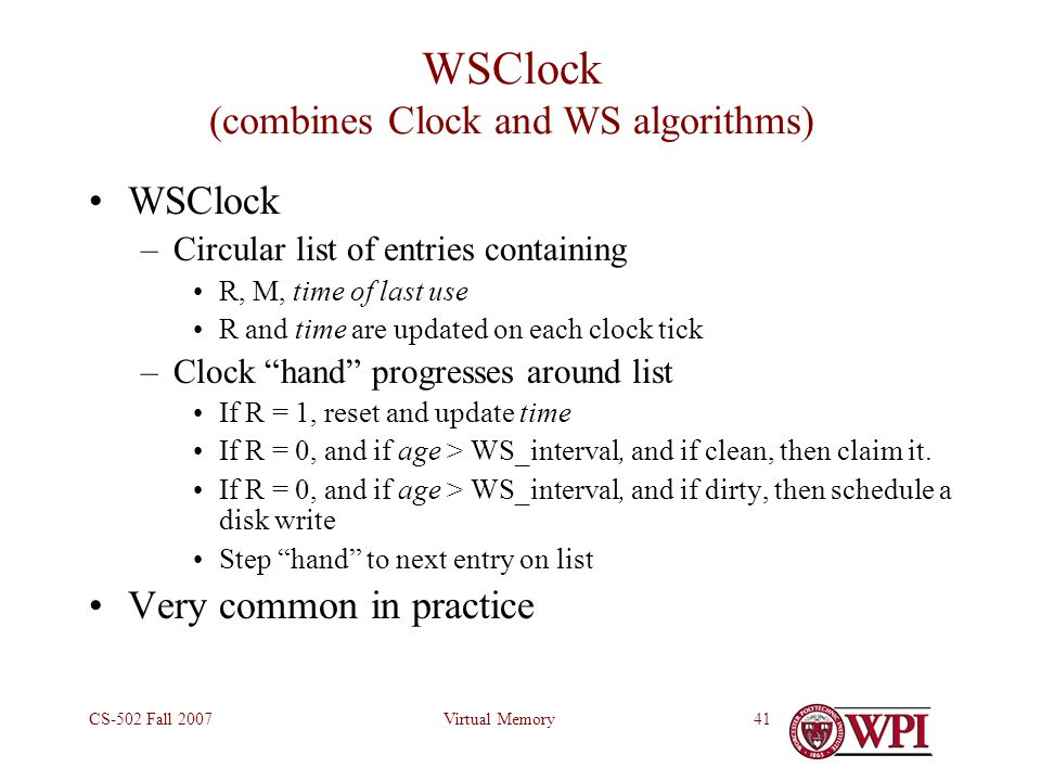 Virtual MemoryCS-502 Fall 200741 WSClock (combines Clock and WS algorithms) WSClock –Circular list of entries containing R, M, time of last use R and