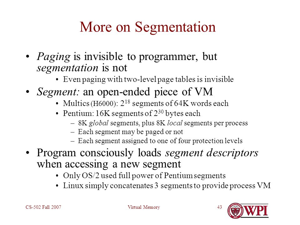 Virtual MemoryCS-502 Fall 200743 More on Segmentation Paging is invisible to programmer, but segmentation is not Even paging with two-level page tables is invisible Segment: an open-ended piece of VM Multics (H6000) : 2 18 segments of 64K words each Pentium: 16K segments of 2 30 bytes each –8K global segments, plus 8K local segments per process –Each segment may be paged or not –Each segment assigned to one of four protection levels Program consciously loads segment descriptors when accessing a new segment Only OS/2 used full power of Pentium segments Linux simply concatenates 3 segments to provide process VM