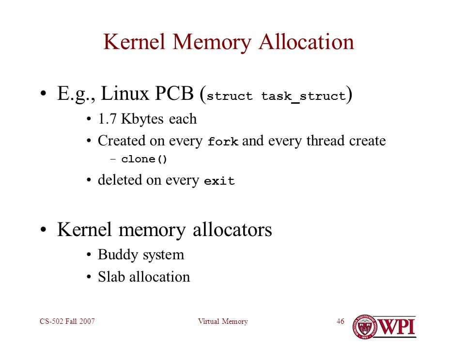 Virtual MemoryCS-502 Fall 200746 Kernel Memory Allocation E.g., Linux PCB ( struct task_struct ) 1.7 Kbytes each Created on every fork and every thread create –clone() deleted on every exit Kernel memory allocators Buddy system Slab allocation