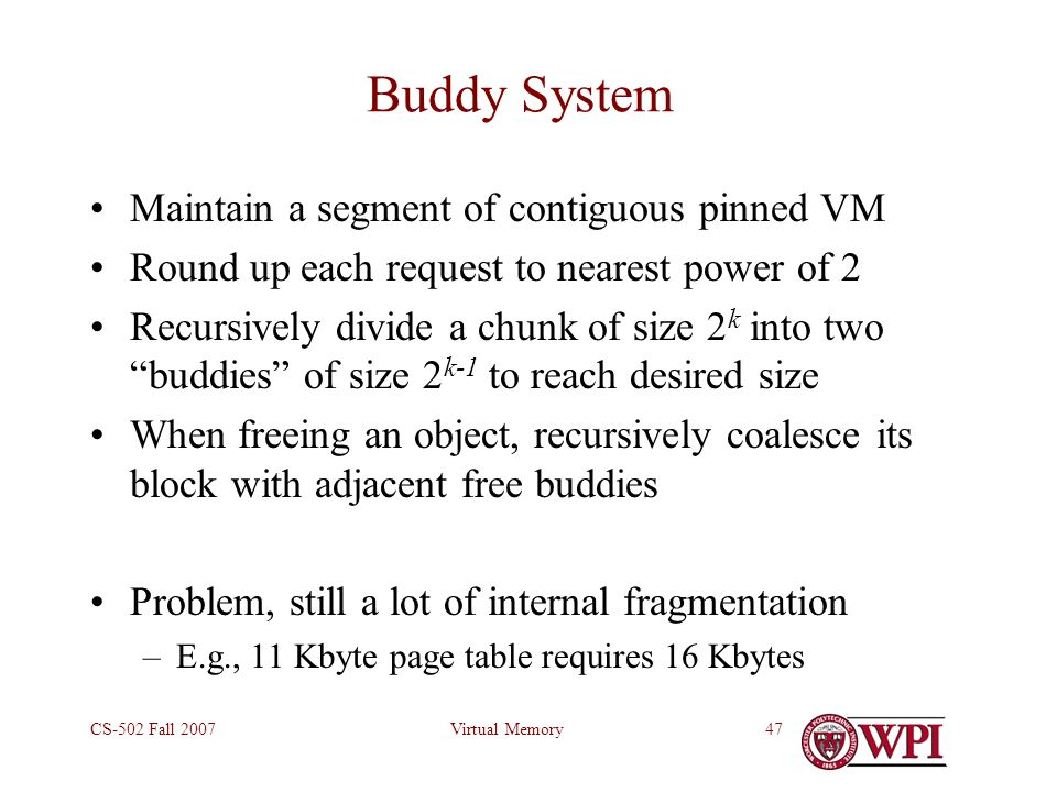 Virtual MemoryCS-502 Fall 200747 Buddy System Maintain a segment of contiguous pinned VM Round up each request to nearest power of 2 Recursively divid