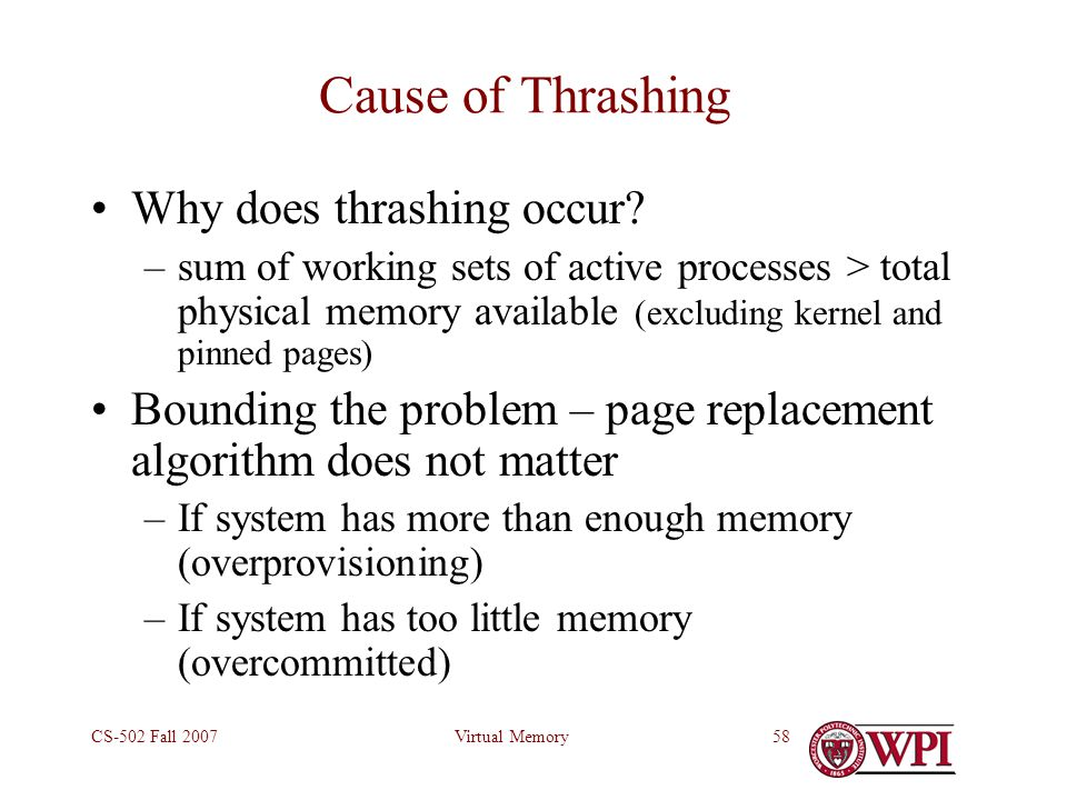 Virtual MemoryCS-502 Fall 200758 Cause of Thrashing Why does thrashing occur? –sum of working sets of active processes > total physical memory availab