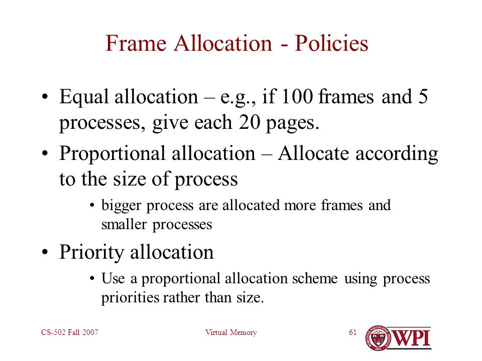 Virtual MemoryCS-502 Fall 200761 Frame Allocation - Policies Equal allocation – e.g., if 100 frames and 5 processes, give each 20 pages.