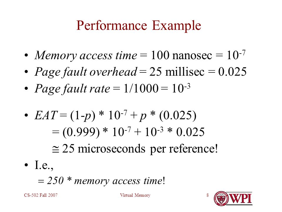 Virtual MemoryCS-502 Fall 20078 Performance Example Memory access time = 100 nanosec = 10 -7 Page fault overhead = 25 millisec = 0.025 Page fault rate = 1/1000 = 10 -3 EAT = (1-p) * 10 -7 + p * (0.025) = (0.999) * 10 -7 + 10 -3 * 0.025  25 microseconds per reference.