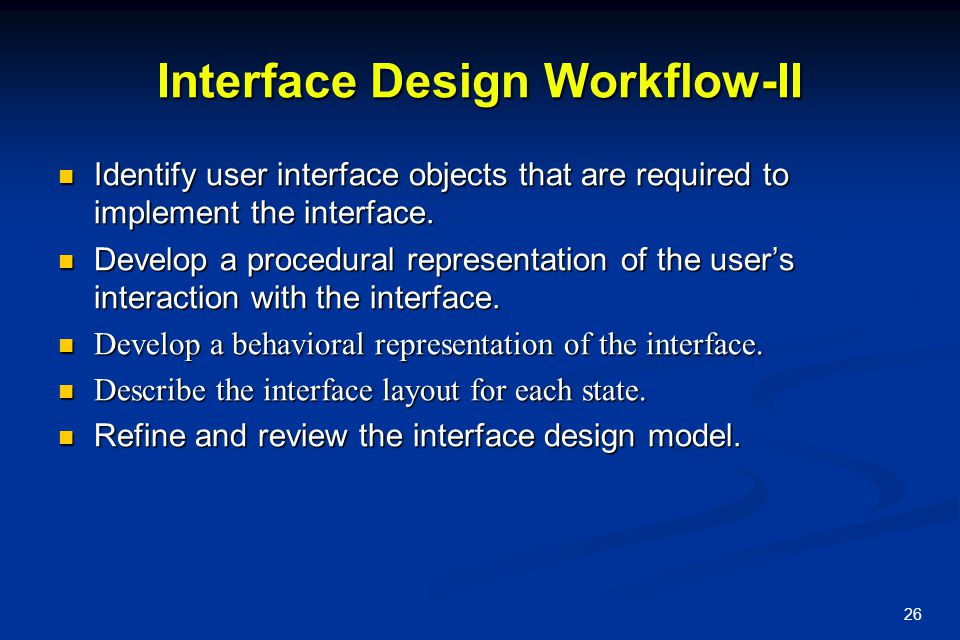 26 Interface Design Workflow-II Identify user interface objects that are required to implement the interface. Identify user interface objects that are