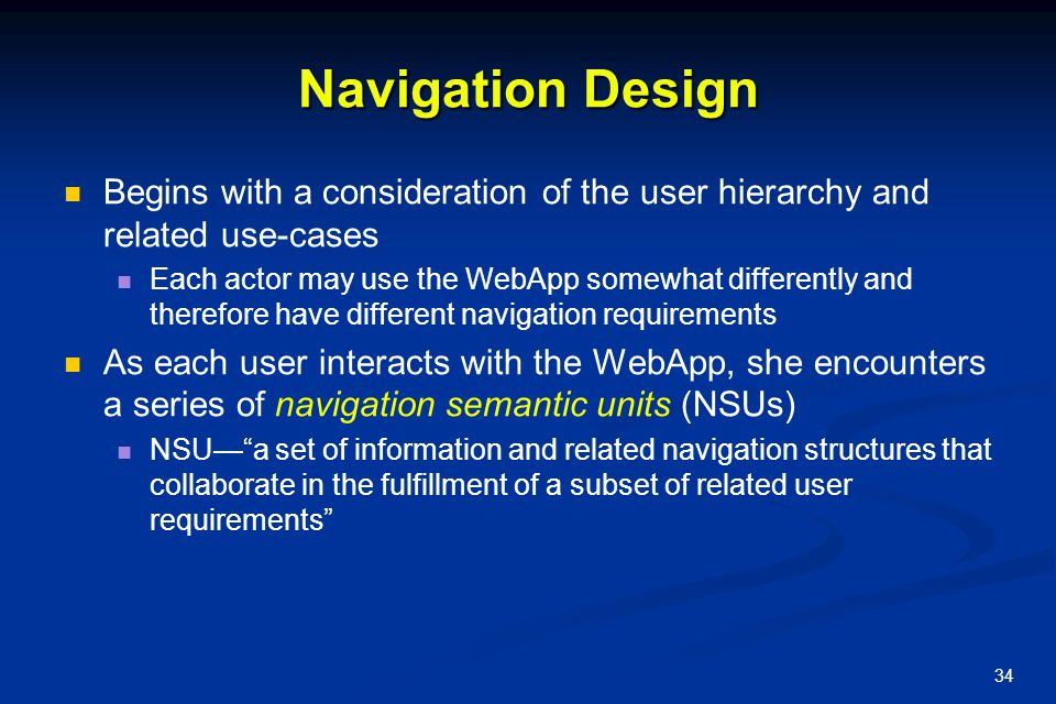 34 Navigation Design Begins with a consideration of the user hierarchy and related use-cases Each actor may use the WebApp somewhat differently and th