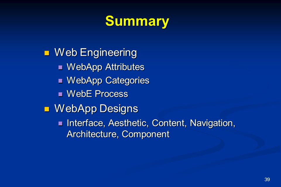39 Summary Web Engineering Web Engineering WebApp Attributes WebApp Attributes WebApp Categories WebApp Categories WebE Process WebE Process WebApp De