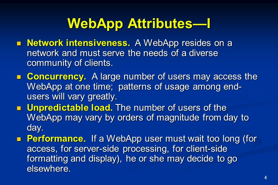 4 WebApp Attributes—I Network intensiveness. A WebApp resides on a network and must serve the needs of a diverse community of clients. Network intensi