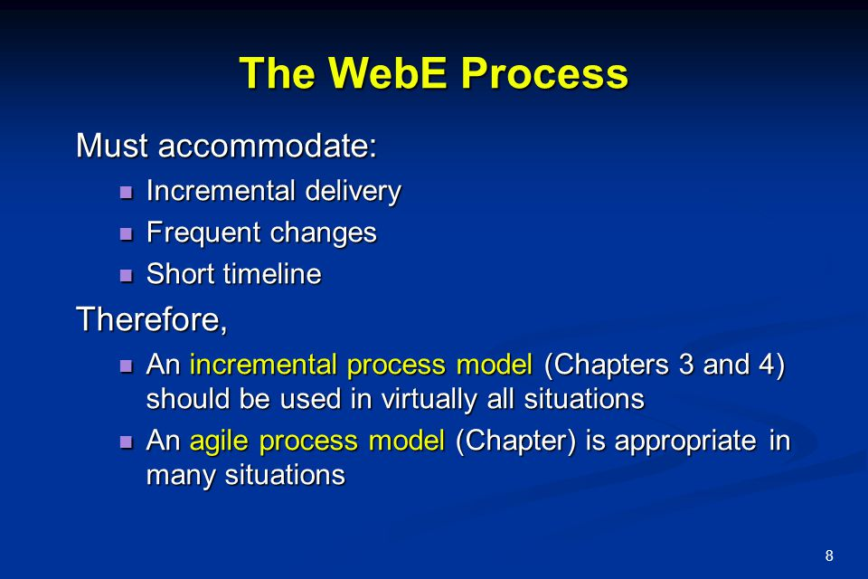 8 The WebE Process Must accommodate: Incremental delivery Incremental delivery Frequent changes Frequent changes Short timeline Short timelineTherefor