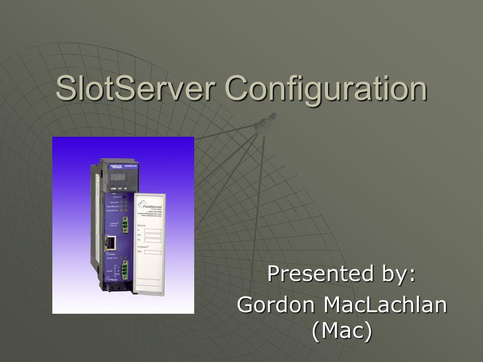 SlotServer Configuration Presented by: Gordon MacLachlan (Mac)