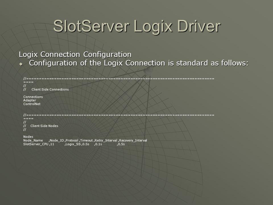 SlotServer Logix Driver Logix Connection Configuration  Configuration of the Logix Connection is standard as follows: //=============================