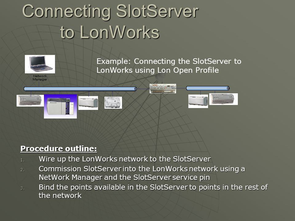Connecting SlotServer to LonWorks Procedure outline: 1. Wire up the LonWorks network to the SlotServer 2. Commission SlotServer into the LonWorks netw