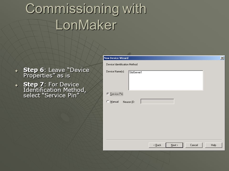 """Commissioning with LonMaker  Step 6: Leave """"Device Properties"""" as is  Step 7: For Device Identification Method, select """"Service Pin"""""""