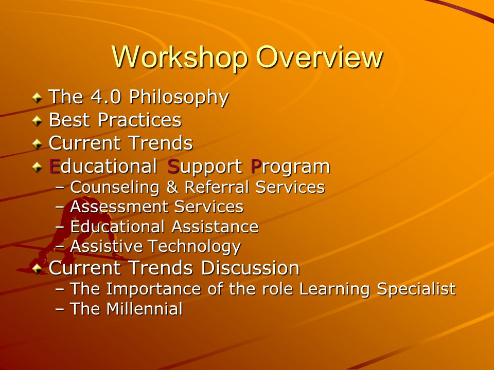 Workshop Overview The 4.0 Philosophy Best Practices Current Trends Educational Support Program –Counseling & Referral Services –Assessment Services –Educational Assistance –Assistive Technology Current Trends Discussion –The Importance of the role Learning Specialist –The Millennial