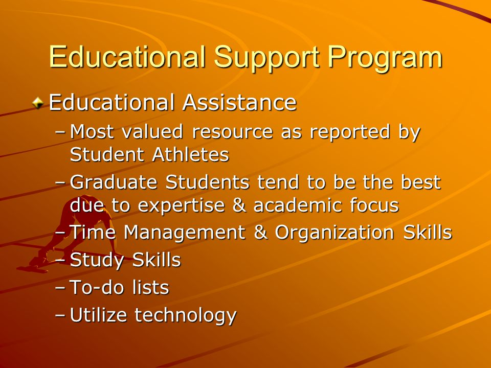 Educational Support Program Educational Assistance –Most valued resource as reported by Student Athletes –Graduate Students tend to be the best due to expertise & academic focus –Time Management & Organization Skills –Study Skills –To-do lists –Utilize technology