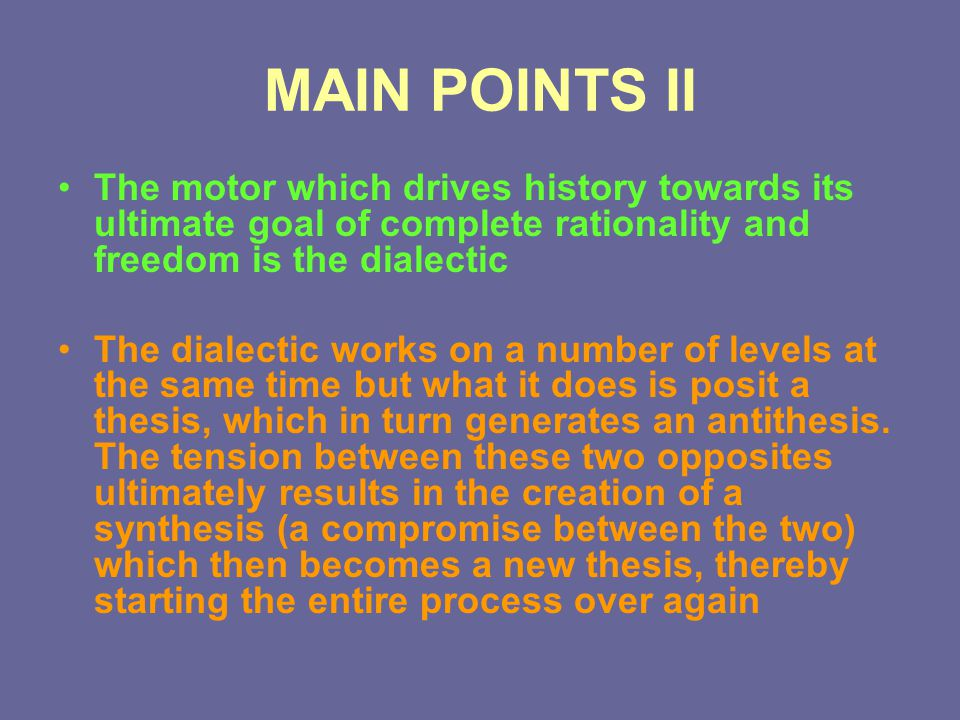 MAIN POINTS II The motor which drives history towards its ultimate goal of complete rationality and freedom is the dialectic The dialectic works on a