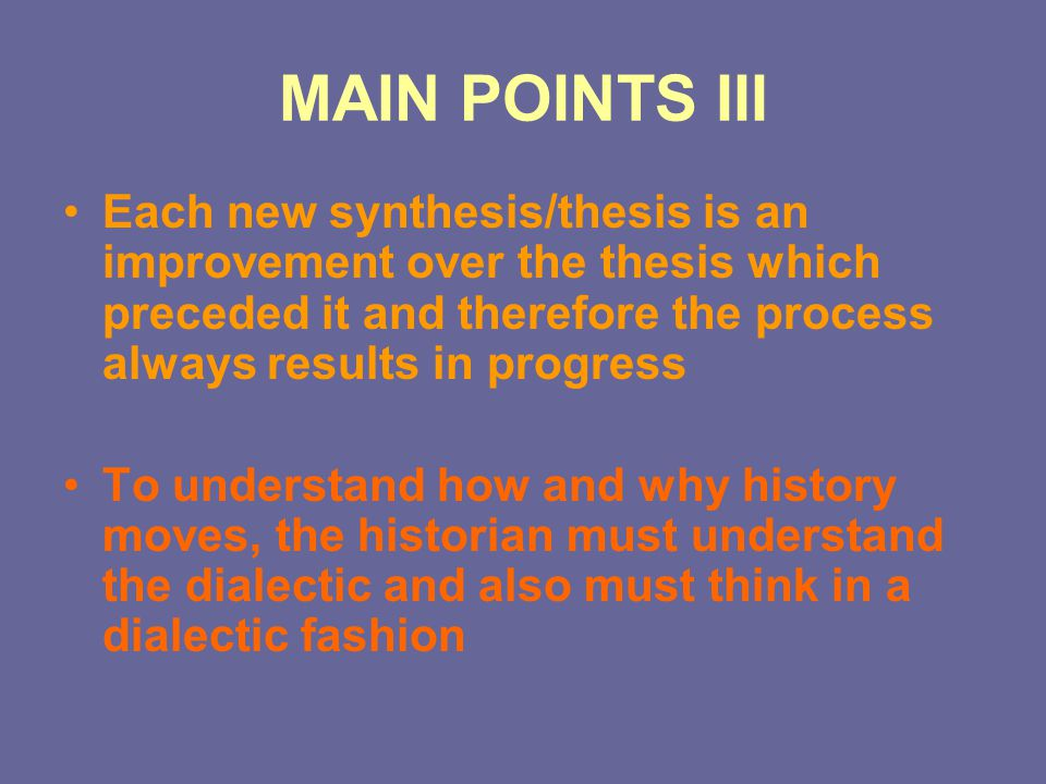 MAIN POINTS III Each new synthesis/thesis is an improvement over the thesis which preceded it and therefore the process always results in progress To