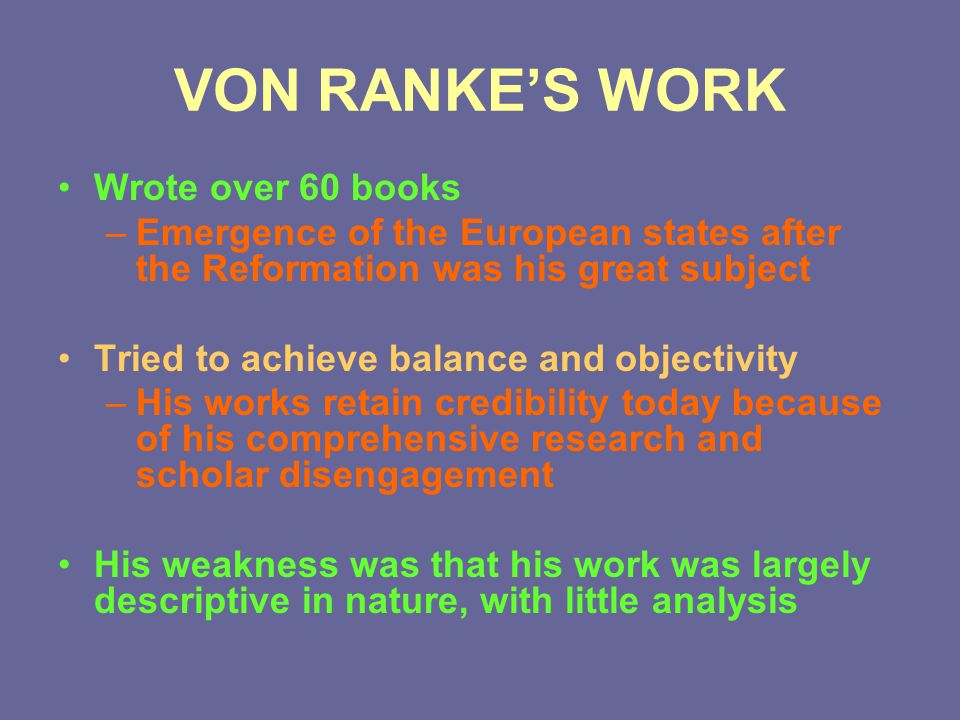 VON RANKE'S WORK Wrote over 60 books –Emergence of the European states after the Reformation was his great subject Tried to achieve balance and object