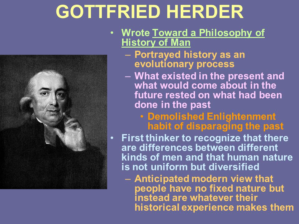 GOTTFRIED HERDER Wrote Toward a Philosophy of History of Man –Portrayed history as an evolutionary process –What existed in the present and what would