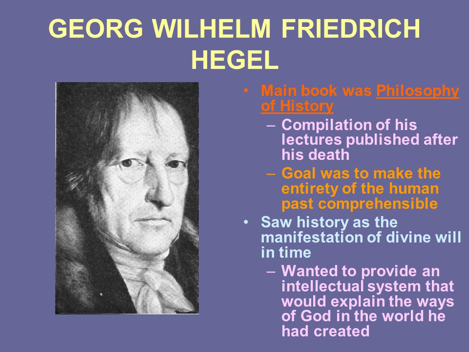 GEORG WILHELM FRIEDRICH HEGEL Main book was Philosophy of History –Compilation of his lectures published after his death –Goal was to make the entiret