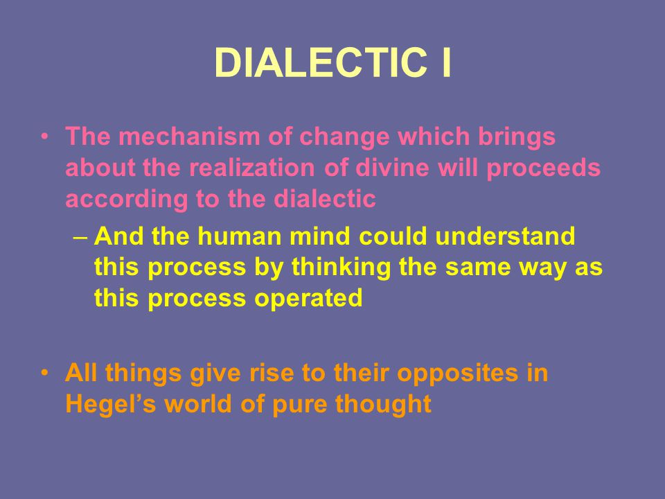 DIALECTIC I The mechanism of change which brings about the realization of divine will proceeds according to the dialectic –And the human mind could un