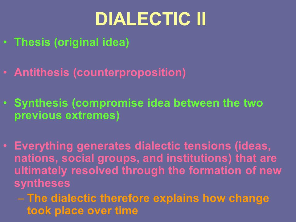 DIALECTIC II Thesis (original idea) Antithesis (counterproposition) Synthesis (compromise idea between the two previous extremes) Everything generates
