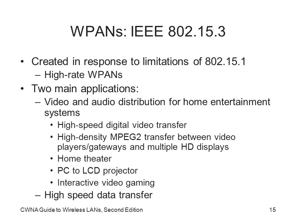 CWNA Guide to Wireless LANs, Second Edition15 WPANs: IEEE 802.15.3 Created in response to limitations of 802.15.1 –High-rate WPANs Two main applications: –Video and audio distribution for home entertainment systems High-speed digital video transfer High-density MPEG2 transfer between video players/gateways and multiple HD displays Home theater PC to LCD projector Interactive video gaming –High speed data transfer