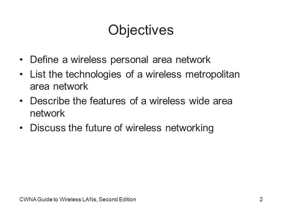 CWNA Guide to Wireless LANs, Second Edition2 Objectives Define a wireless personal area network List the technologies of a wireless metropolitan area network Describe the features of a wireless wide area network Discuss the future of wireless networking